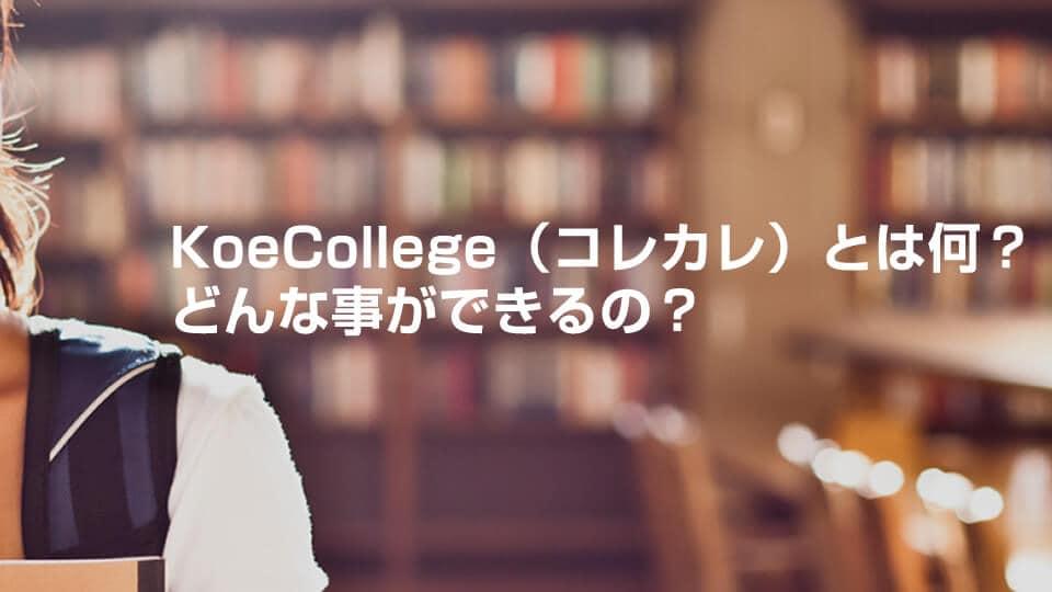 KoeCollege(コレカレ)とは何?どんな事ができるの?